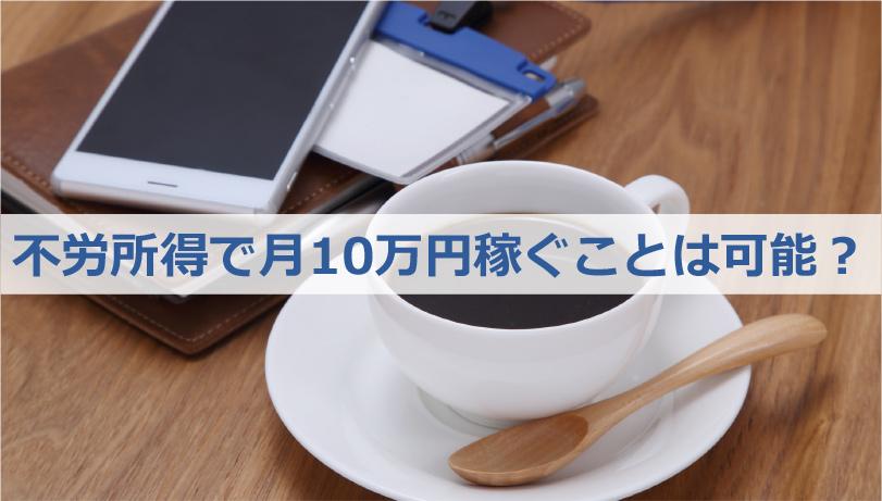 不労所得で月10万円稼ぐことは可能?