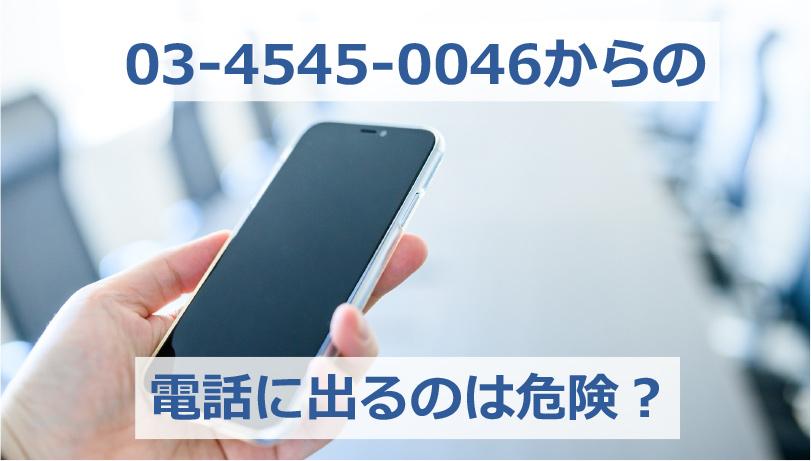 03-4545-0046からの電話に出るのは危険?